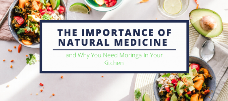 The Importance of Natural Medicine and Why You Need Moringa In Your Kitchen